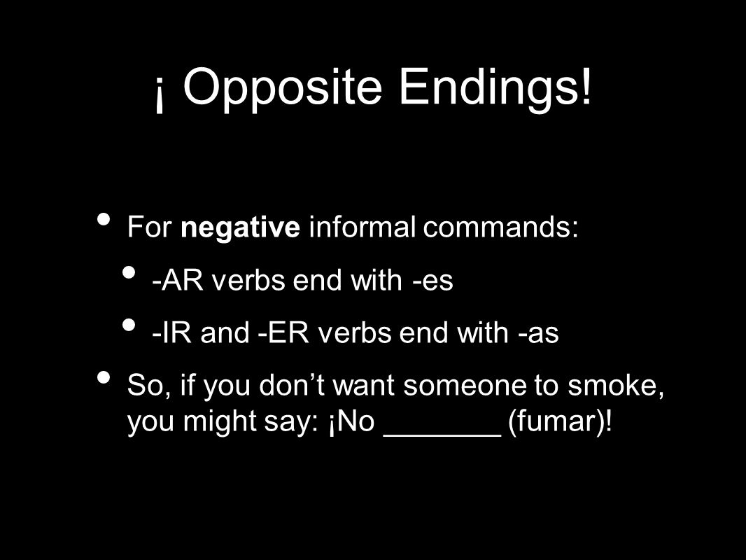 ¡ Opposite Endings! For negative informal commands: -AR verbs end with -es -IR and -ER verbs end with -as So, if you dont want someone to smoke, you m