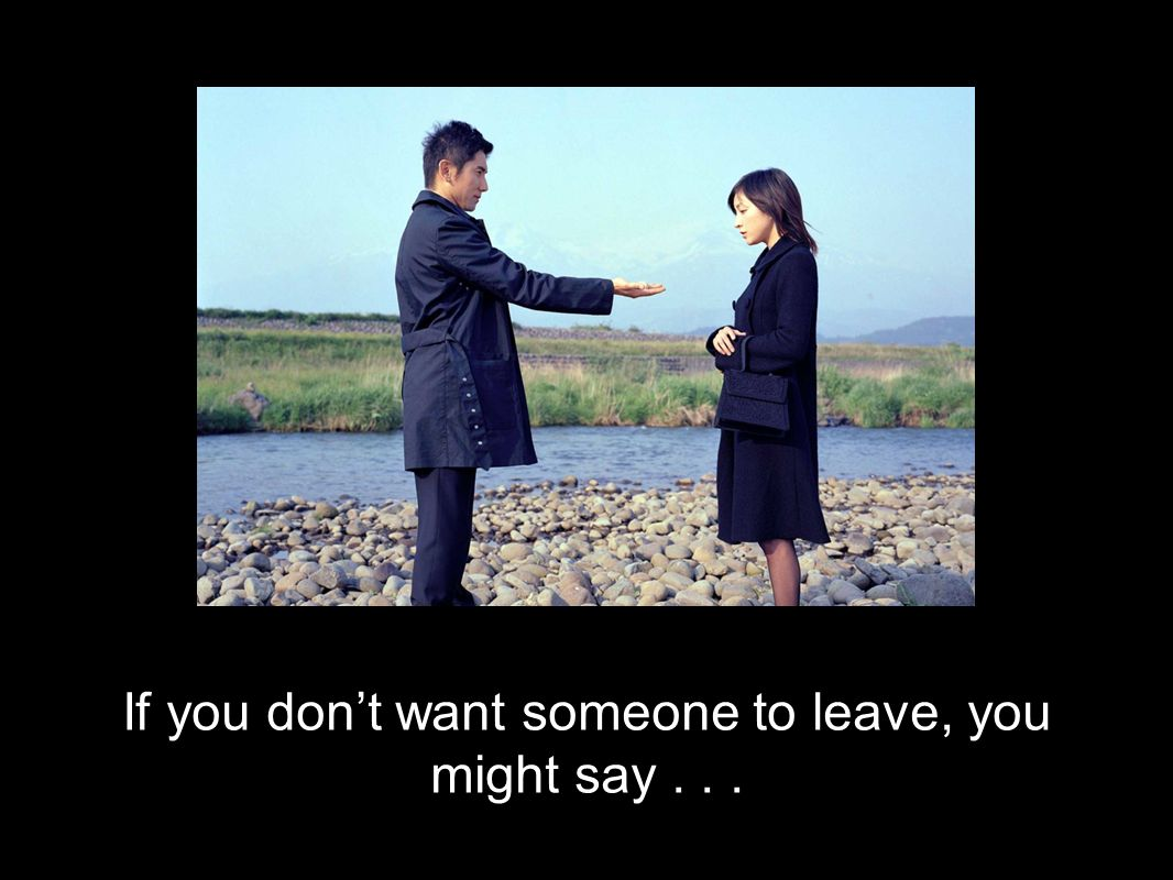 If you dont want someone to leave, you might say...