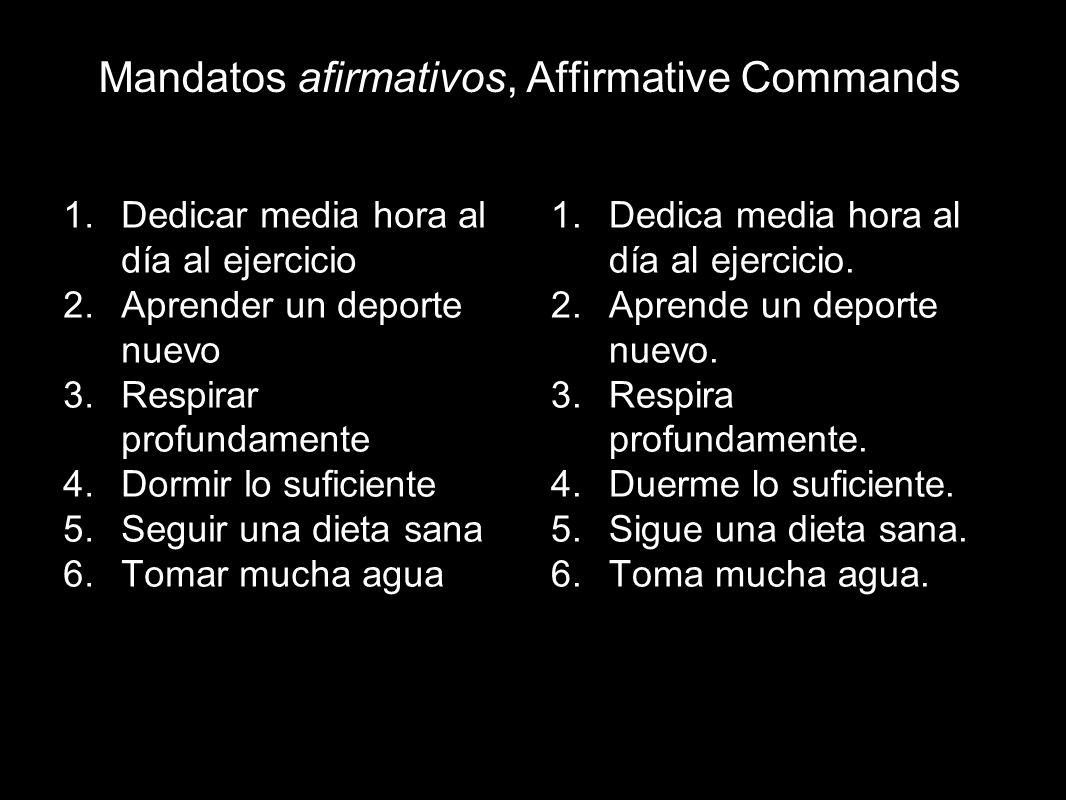 Mandatos afirmativos, Affirmative Commands 1.Dedicar media hora al día al ejercicio 2.Aprender un deporte nuevo 3.Respirar profundamente 4.Dormir lo s