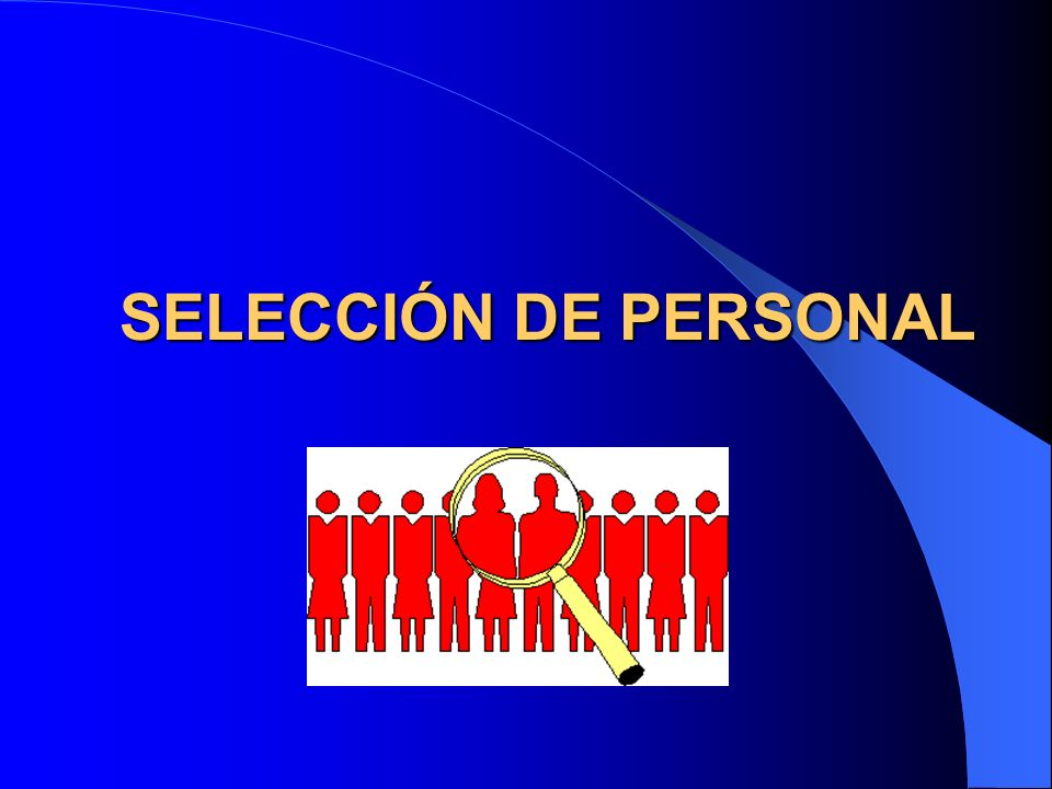 Selección de Personal Se define como elección de la persona adecuada para el cargo adecuado.