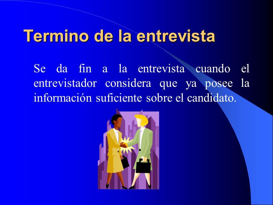 Termino de la entrevista Se da fin a la entrevista cuando el entrevistador considera que ya posee la información suficiente sobre el candidato.