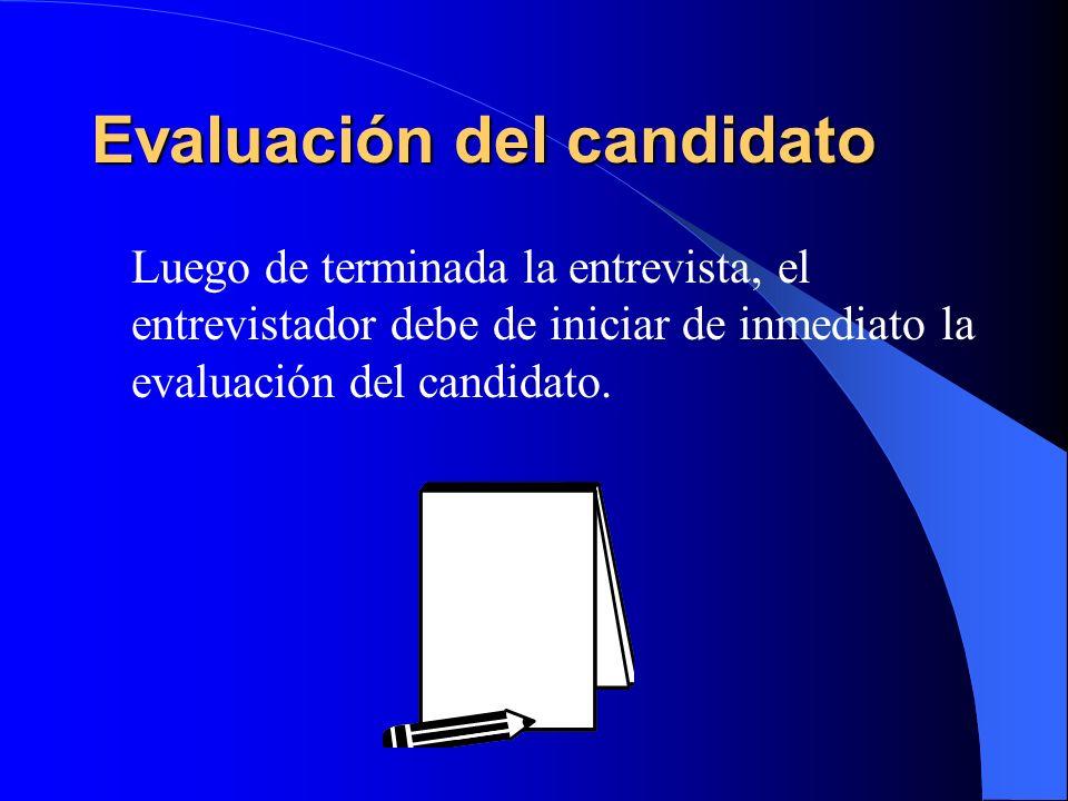 Evaluación del candidato Luego de terminada la entrevista, el entrevistador debe de iniciar de inmediato la evaluación del candidato.