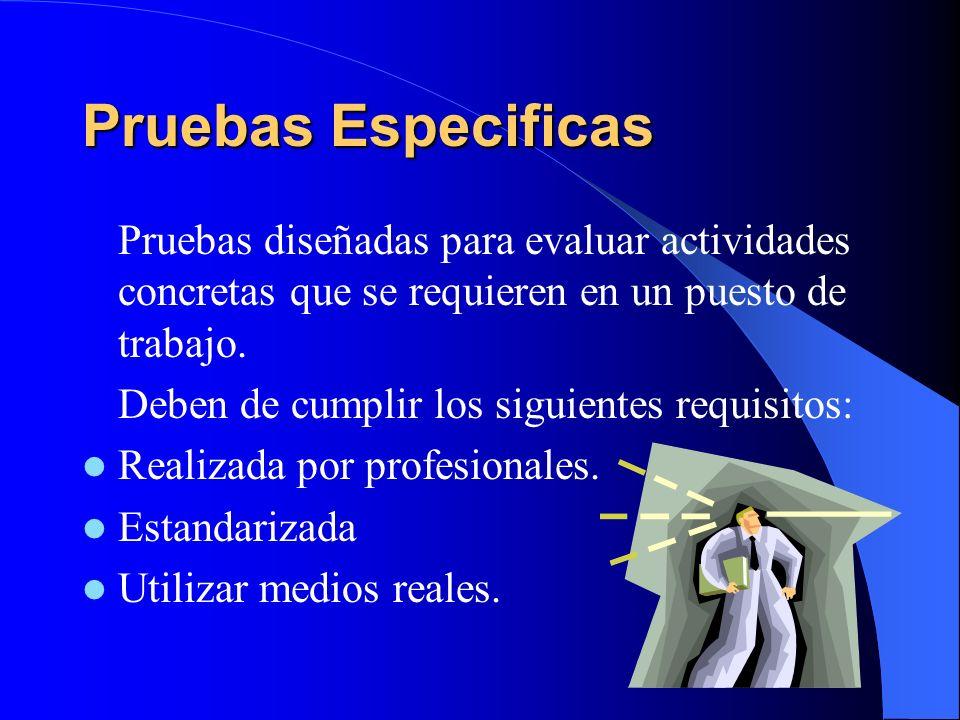 Pruebas Especificas Pruebas diseñadas para evaluar actividades concretas que se requieren en un puesto de trabajo. Deben de cumplir los siguientes req