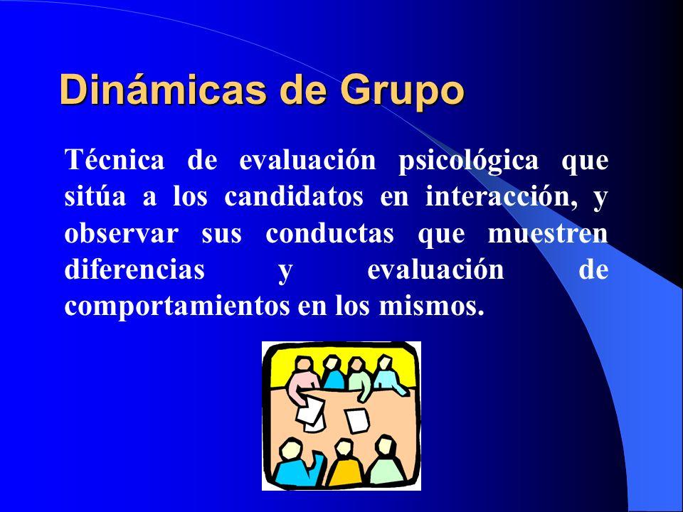 Dinámicas de Grupo Técnica de evaluación psicológica que sitúa a los candidatos en interacción, y observar sus conductas que muestren diferencias y ev