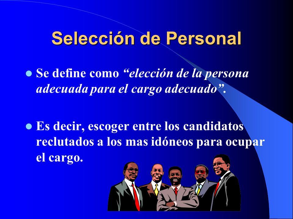 Selección de Personal Se define como elección de la persona adecuada para el cargo adecuado. Es decir, escoger entre los candidatos reclutados a los m