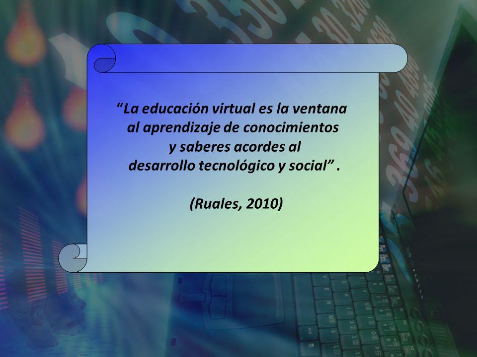La educación virtual es la ventana al aprendizaje de conocimientos y saberes acordes al desarrollo tecnológico y social. (Ruales, 2010)