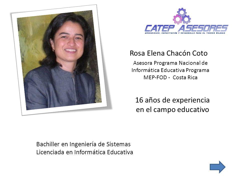 Rosa Elena Chacón Coto Asesora Programa Nacional de Informática Educativa Programa MEP-FOD - Costa Rica Bachiller en Ingeniería de Sistemas Licenciada