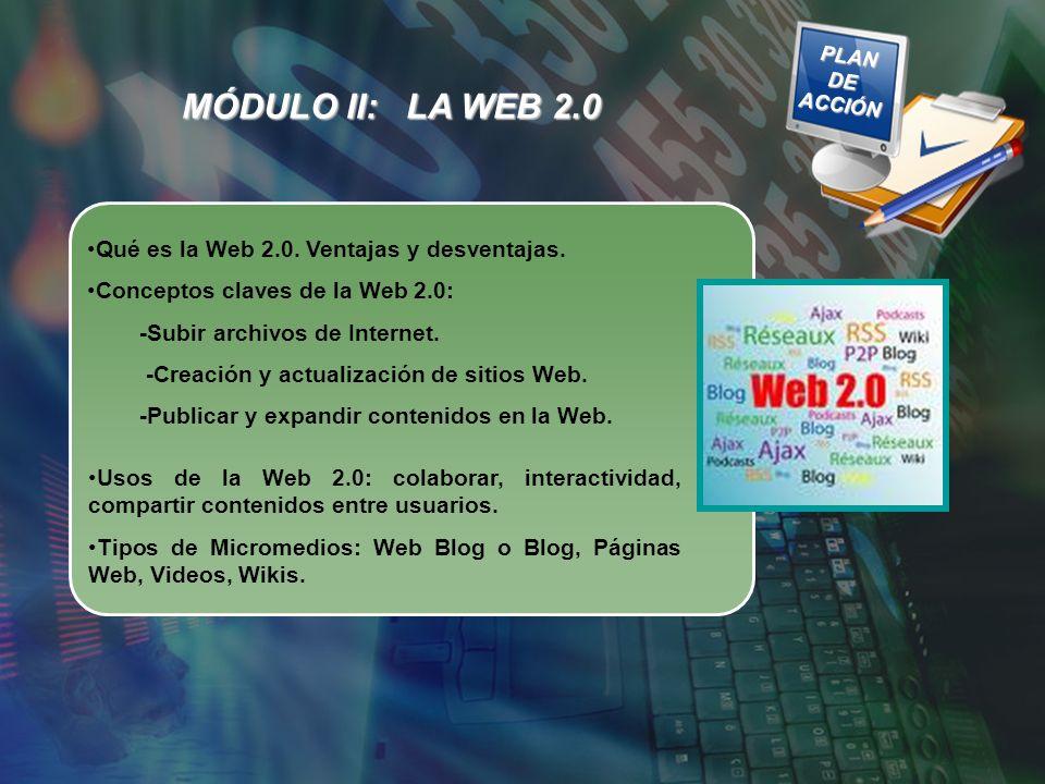 MÓDULO II: LA WEB 2.0 PLAN DE ACCIÓN PLAN DE ACCIÓN Qué es la Web 2.0. Ventajas y desventajas. Conceptos claves de la Web 2.0: -Subir archivos de Inte