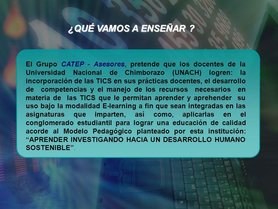 ¿Qué vamos a enseñar ? El Grupo CATEP - Asesores, pretende que los docentes de la Universidad Nacional de Chimborazo (UNACH) logren: la incorporación
