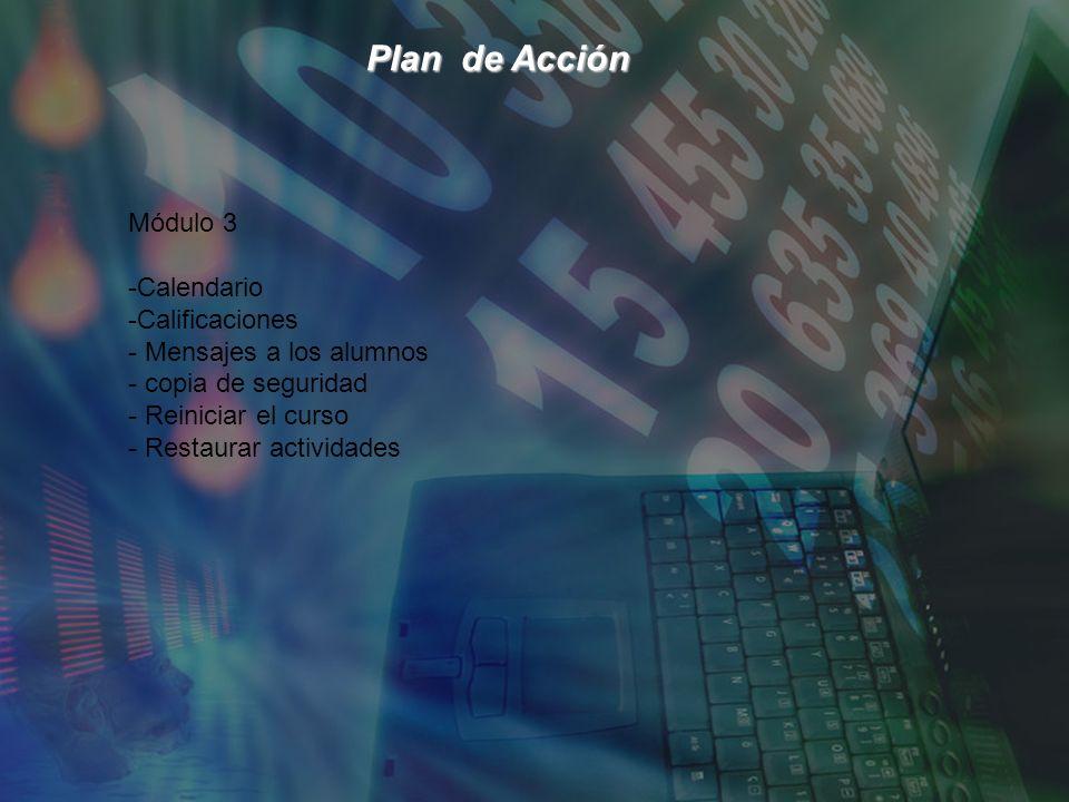 Plan de Acción Plan de Acción Módulo 3 -Calendario -Calificaciones - Mensajes a los alumnos - copia de seguridad - Reiniciar el curso - Restaurar actividades
