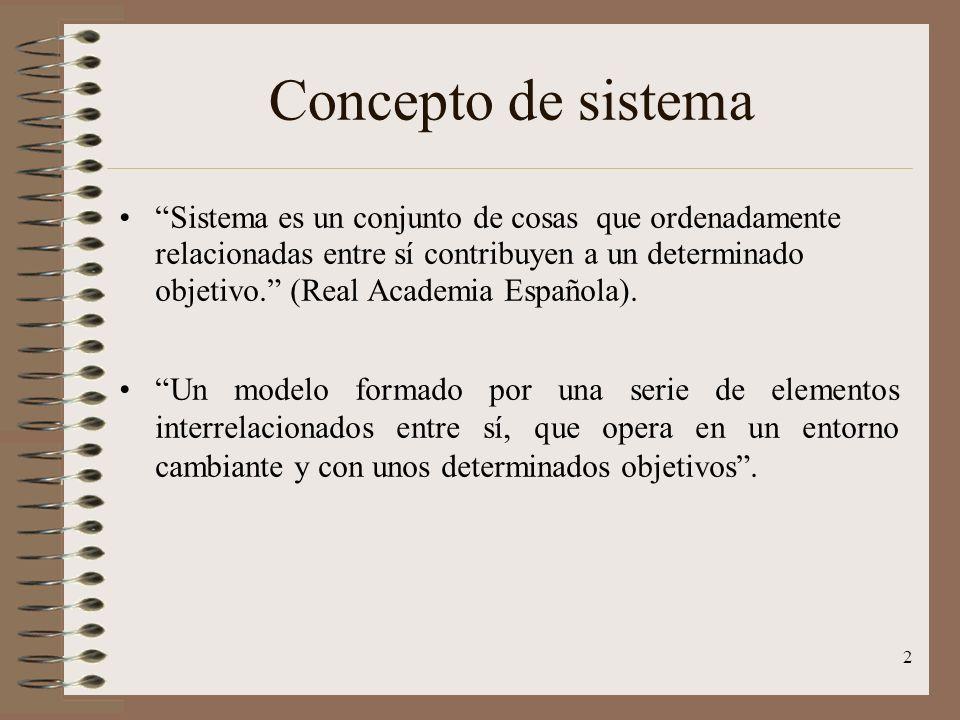 2 Concepto de sistema Sistema es un conjunto de cosas que ordenadamente relacionadas entre sí contribuyen a un determinado objetivo. (Real Academia Es
