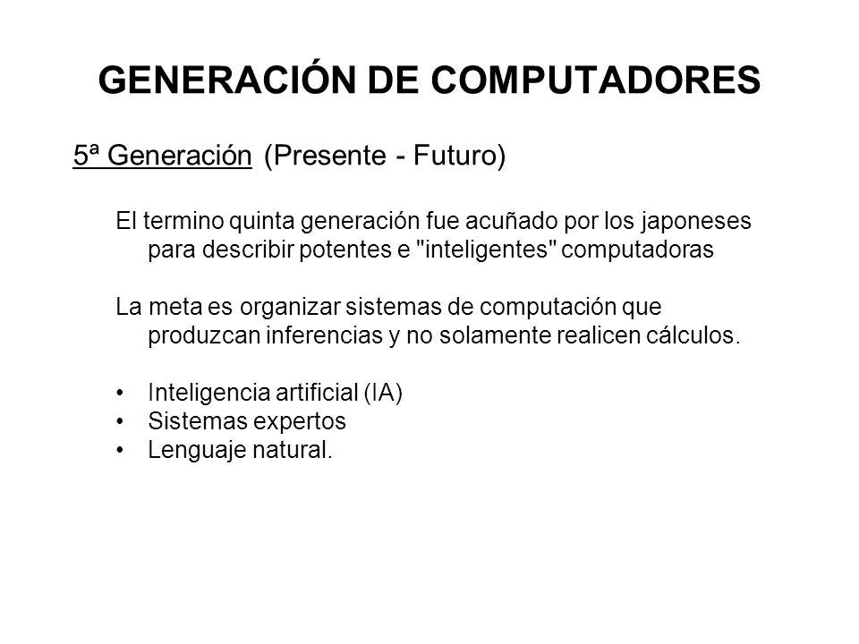 GENERACIÓN DE COMPUTADORES 5ª Generación (Presente - Futuro) El termino quinta generación fue acuñado por los japoneses para describir potentes e inteligentes computadoras La meta es organizar sistemas de computación que produzcan inferencias y no solamente realicen cálculos.