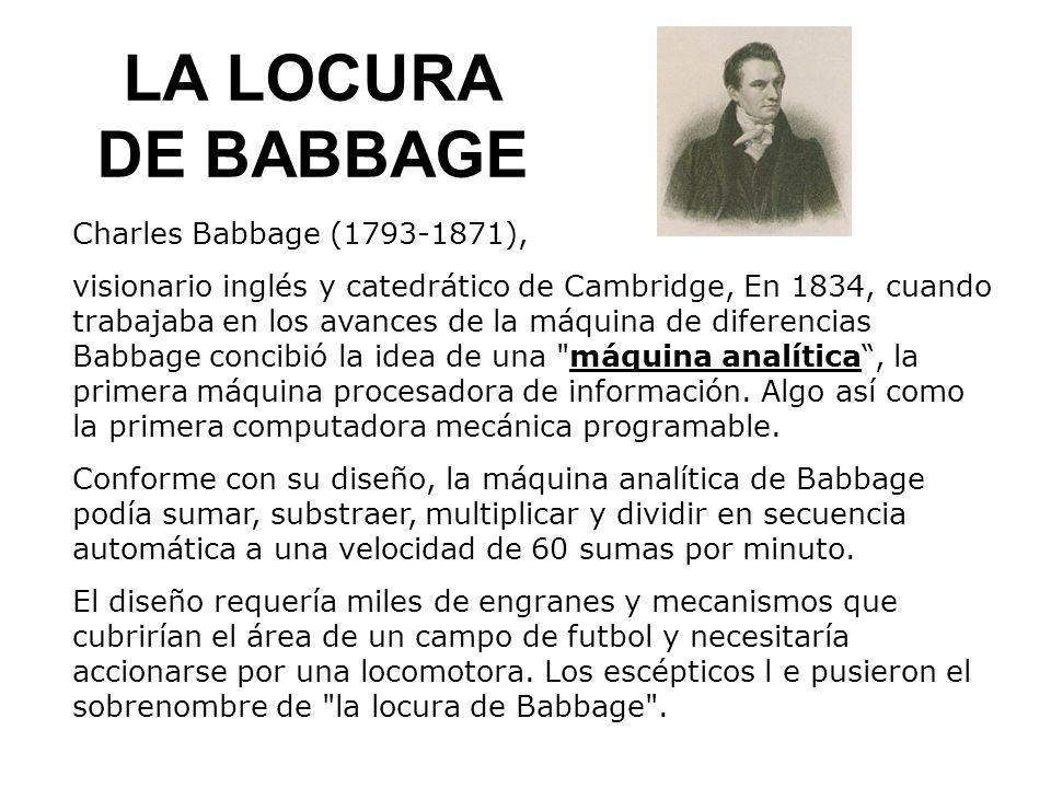 LA LOCURA DE BABBAGE Charles Babbage (1793-1871), visionario inglés y catedrático de Cambridge, En 1834, cuando trabajaba en los avances de la máquina de diferencias Babbage concibió la idea de una máquina analítica, la primera máquina procesadora de información.