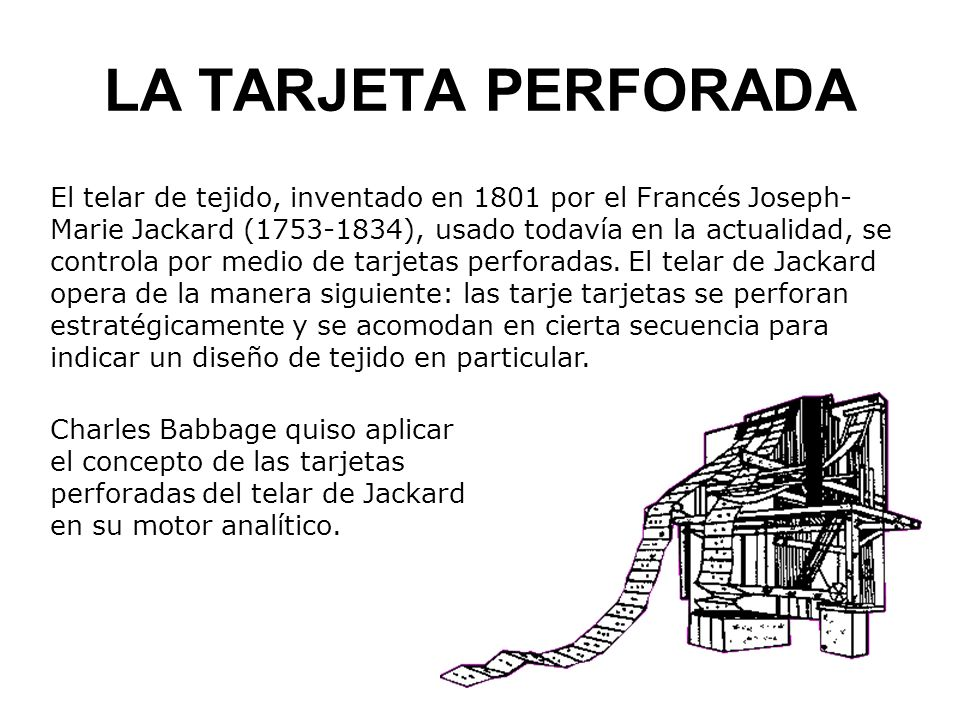 LA TARJETA PERFORADA El telar de tejido, inventado en 1801 por el Francés Joseph- Marie Jackard (1753-1834), usado todavía en la actualidad, se controla por medio de tarjetas perforadas.