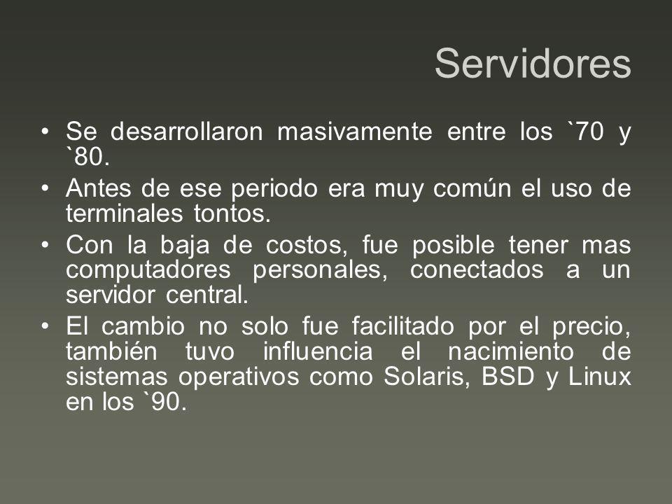 Servidores Se desarrollaron masivamente entre los `70 y `80. Antes de ese periodo era muy común el uso de terminales tontos. Con la baja de costos, fu