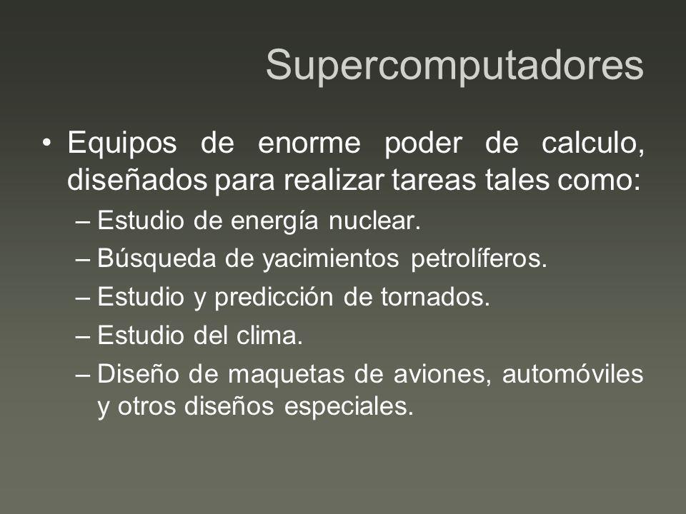 Supercomputadores Equipos de enorme poder de calculo, diseñados para realizar tareas tales como: –Estudio de energía nuclear. –Búsqueda de yacimientos