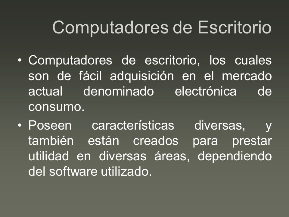 Computadores de Escritorio Computadores de escritorio, los cuales son de fácil adquisición en el mercado actual denominado electrónica de consumo. Pos