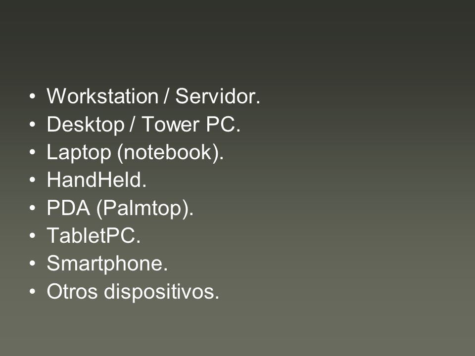 Workstation / Servidor. Desktop / Tower PC. Laptop (notebook). HandHeld. PDA (Palmtop). TabletPC. Smartphone. Otros dispositivos.