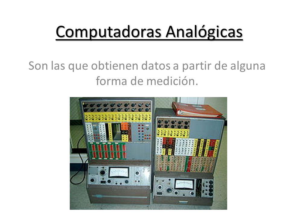 Computadoras Analógicas Son las que obtienen datos a partir de alguna forma de medición.