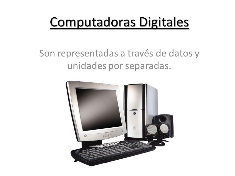 Computadoras Digitales Son representadas a través de datos y unidades por separadas.