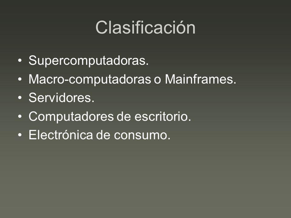 Clasificación Supercomputadoras. Macro-computadoras o Mainframes. Servidores. Computadores de escritorio. Electrónica de consumo.