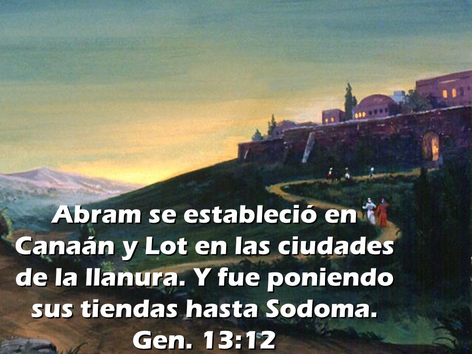 Abram se estableció en Canaán y Lot en las ciudades de la llanura. Y fue poniendo sus tiendas hasta Sodoma. Gen. 13:12
