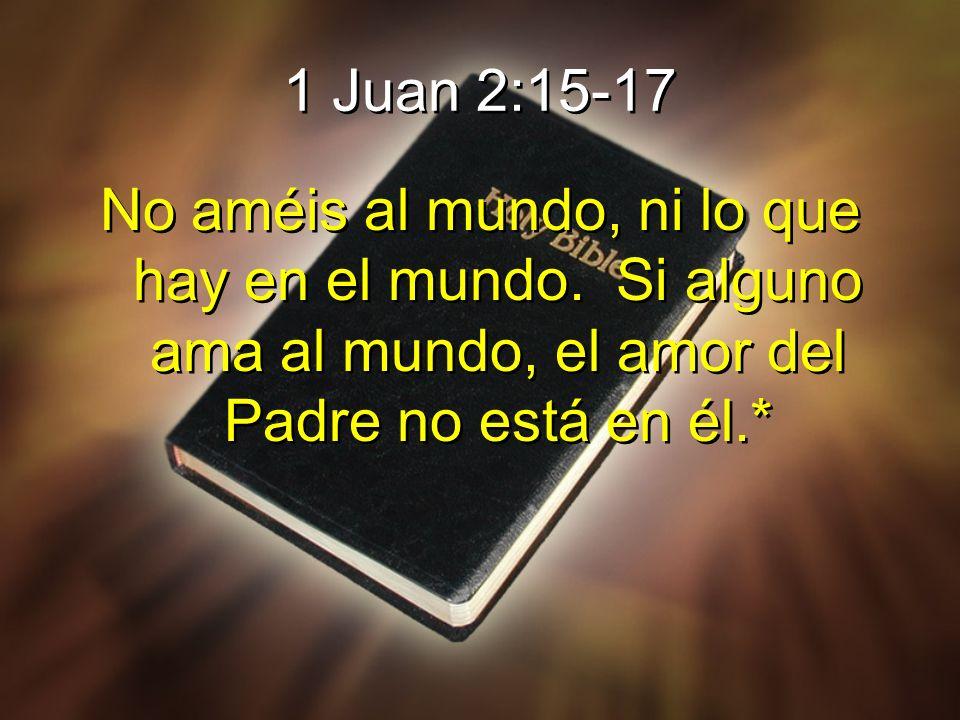 1 Juan 2:15-17 No améis al mundo, ni lo que hay en el mundo. Si alguno ama al mundo, el amor del Padre no está en él.*