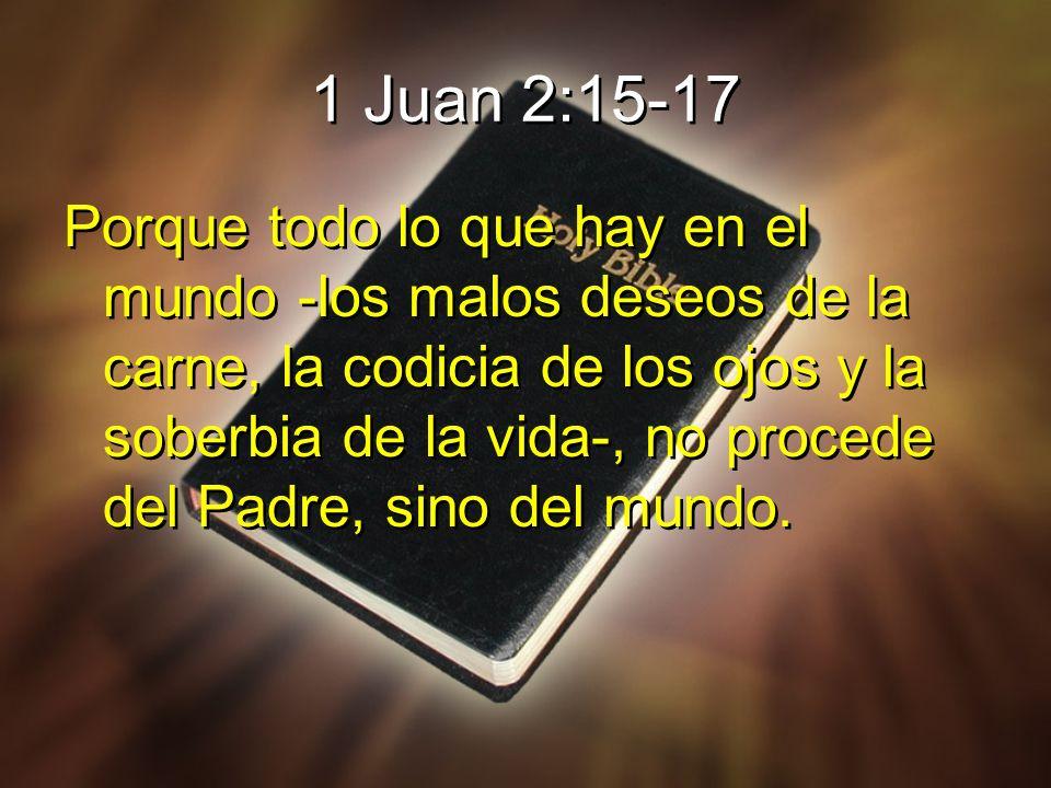 1 Juan 2:15-17 Porque todo lo que hay en el mundo -los malos deseos de la carne, la codicia de los ojos y la soberbia de la vida-, no procede del Padr
