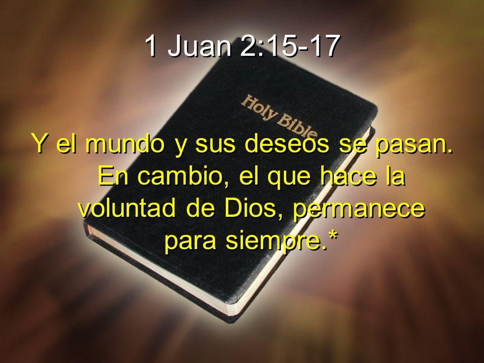 1 Juan 2:15-17 Y el mundo y sus deseos se pasan. En cambio, el que hace la voluntad de Dios, permanece para siempre.*