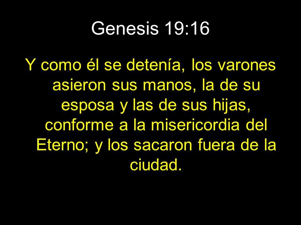 Genesis 19:16 Y como él se detenía, los varones asieron sus manos, la de su esposa y las de sus hijas, conforme a la misericordia del Eterno; y los sa