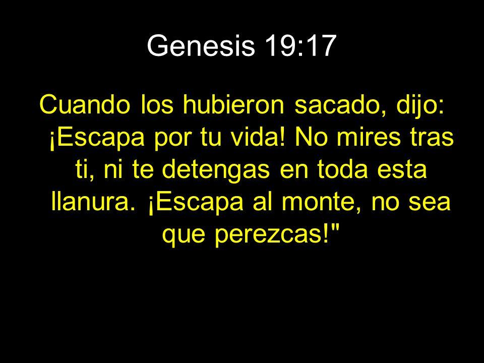 Genesis 19:17 Cuando los hubieron sacado, dijo: ¡Escapa por tu vida! No mires tras ti, ni te detengas en toda esta llanura. ¡Escapa al monte, no sea q