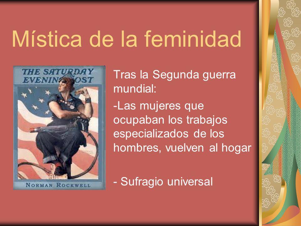Mística de la feminidad Tras la Segunda guerra mundial: -Las mujeres que ocupaban los trabajos especializados de los hombres, vuelven al hogar - Sufra