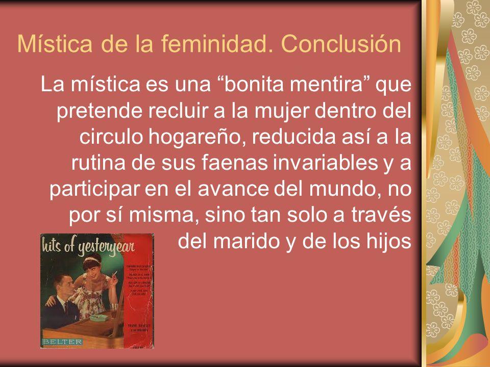 Mística de la feminidad. Conclusión La mística es una bonita mentira que pretende recluir a la mujer dentro del circulo hogareño, reducida así a la ru