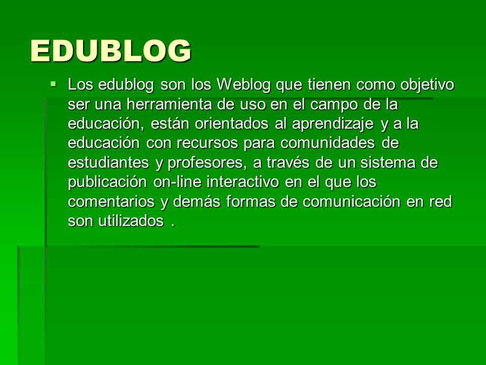 EDUBLOG Los edublog son los Weblog que tienen como objetivo ser una herramienta de uso en el campo de la educación, están orientados al aprendizaje y