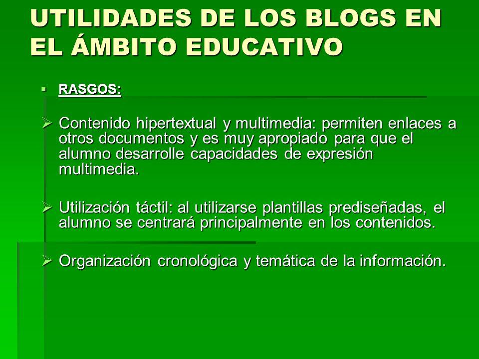 UTILIDADES DE LOS BLOGS EN EL ÁMBITO EDUCATIVO RASGOS: RASGOS: Contenido hipertextual y multimedia: permiten enlaces a otros documentos y es muy aprop