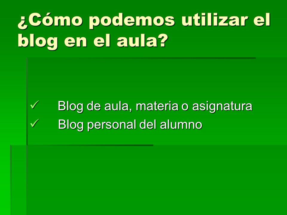 ¿Cómo podemos utilizar el blog en el aula? Blog de aula, materia o asignatura Blog de aula, materia o asignatura Blog personal del alumno Blog persona