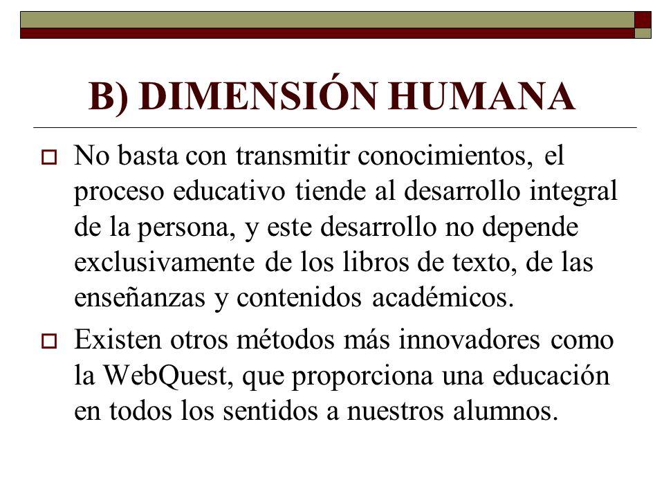 B) DIMENSIÓN HUMANA No basta con transmitir conocimientos, el proceso educativo tiende al desarrollo integral de la persona, y este desarrollo no depe