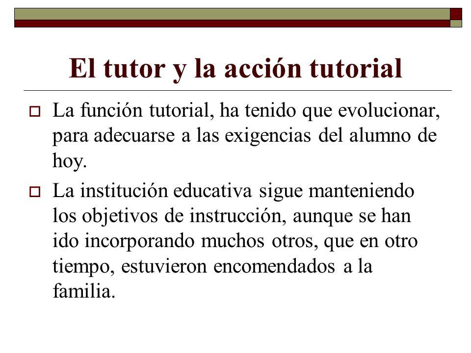 El tutor y la acción tutorial La función tutorial, ha tenido que evolucionar, para adecuarse a las exigencias del alumno de hoy. La institución educat