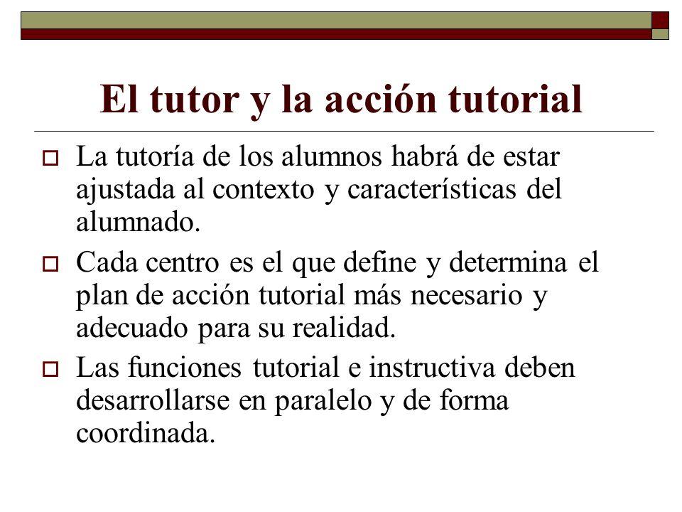 El tutor y la acción tutorial La tutoría de los alumnos habrá de estar ajustada al contexto y características del alumnado. Cada centro es el que defi
