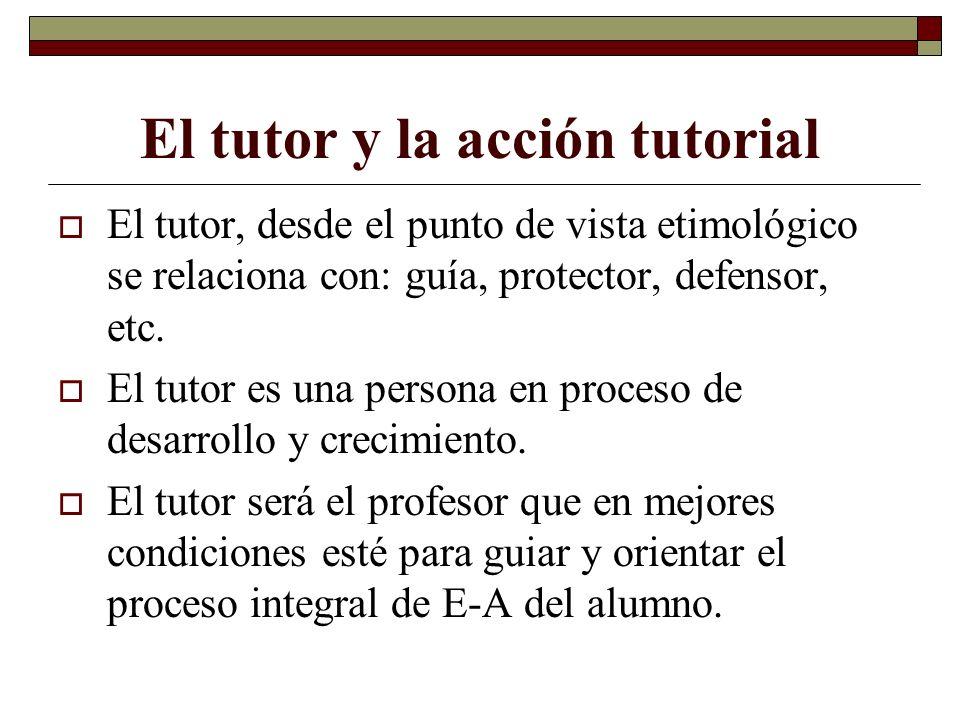 El tutor y la acción tutorial El tutor, desde el punto de vista etimológico se relaciona con: guía, protector, defensor, etc. El tutor es una persona
