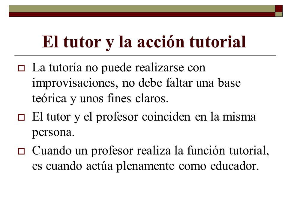 El tutor y la acción tutorial La tutoría no puede realizarse con improvisaciones, no debe faltar una base teórica y unos fines claros. El tutor y el p