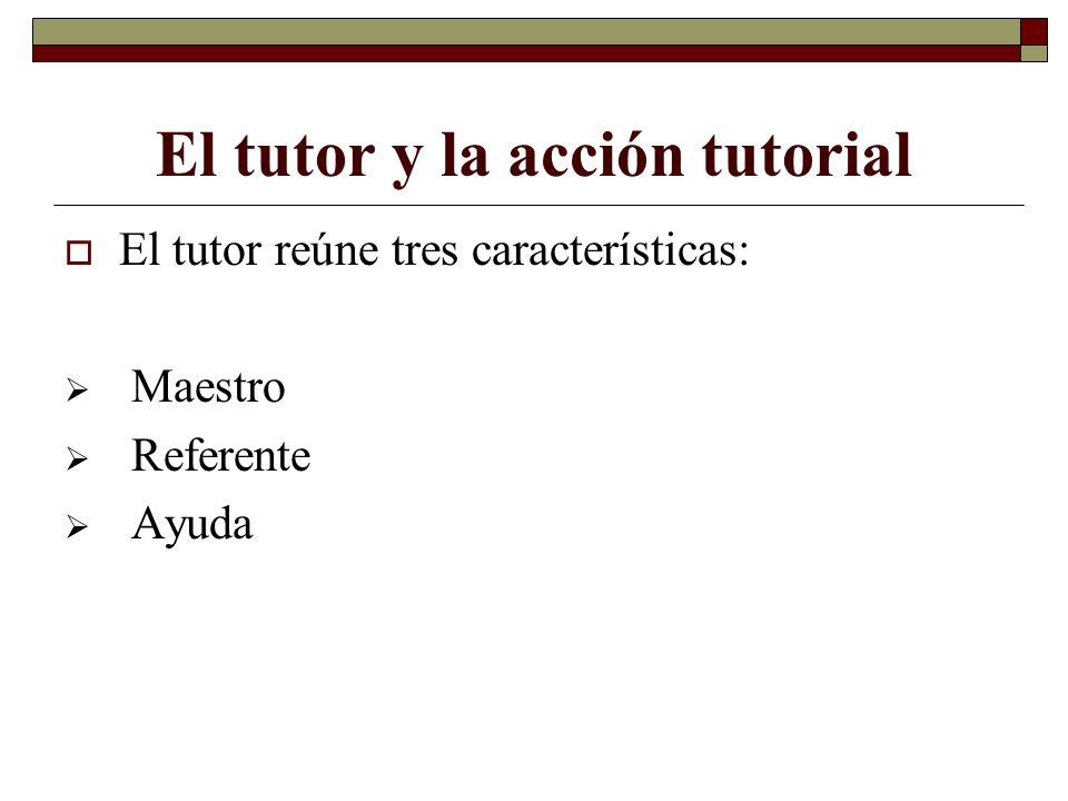 El tutor y la acción tutorial El tutor reúne tres características: Maestro Referente Ayuda
