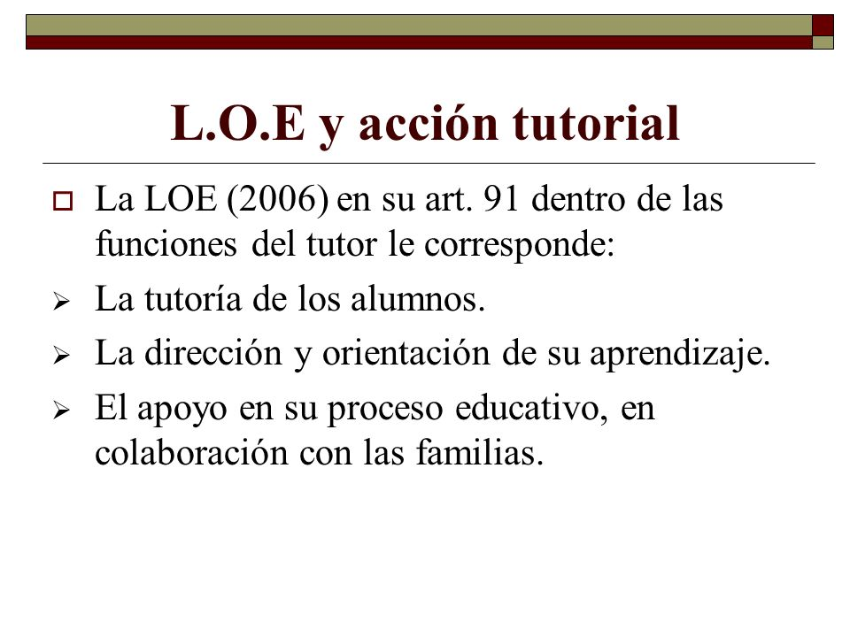 L.O.E y acción tutorial La LOE (2006) en su art. 91 dentro de las funciones del tutor le corresponde: La tutoría de los alumnos. La dirección y orient