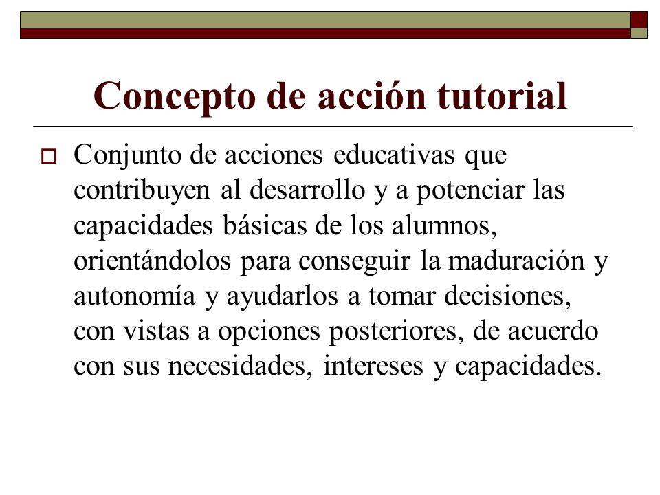 Concepto de acción tutorial Conjunto de acciones educativas que contribuyen al desarrollo y a potenciar las capacidades básicas de los alumnos, orient