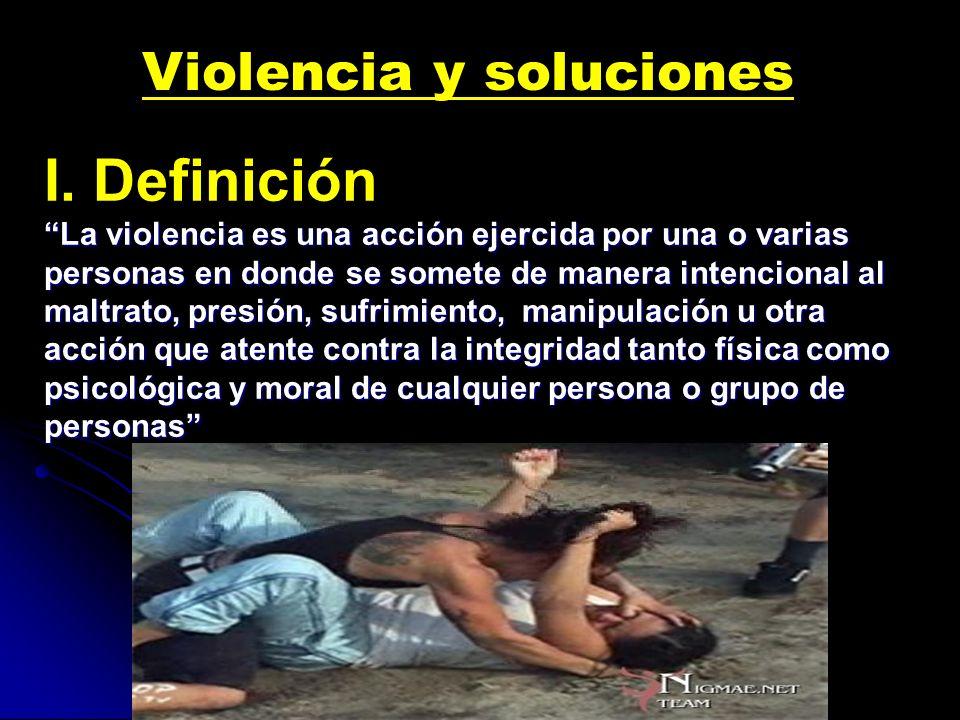 I. Definición La violencia es una acción ejercida por una o varias personas en donde se somete de manera intencional al maltrato, presión, sufrimiento