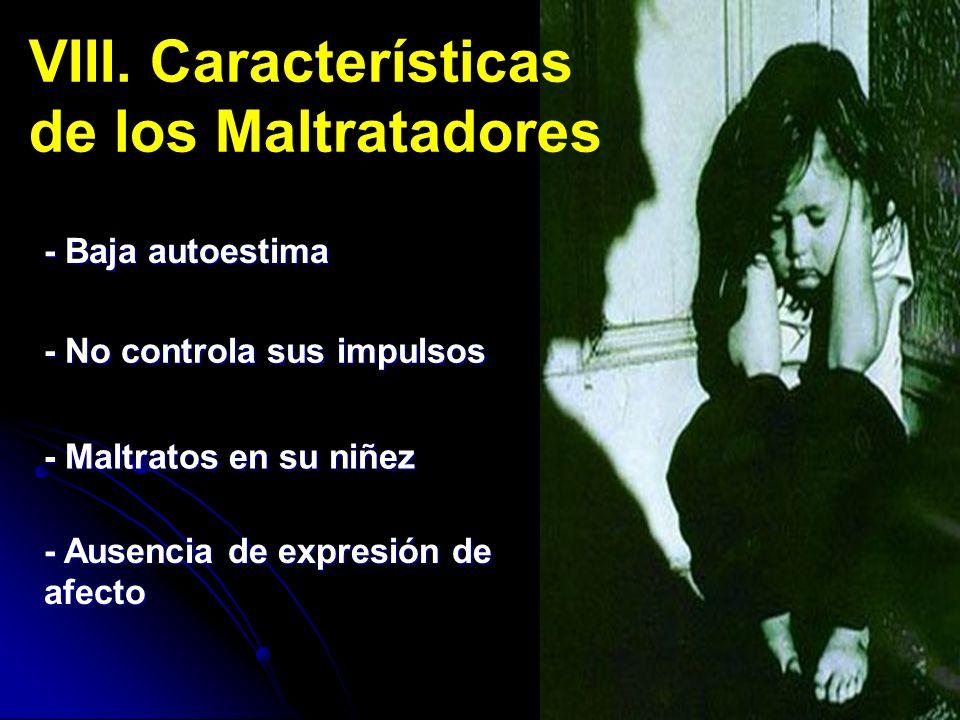 - Baja autoestima VIII. Características de los Maltratadores - No controla sus impulsos - Maltratos en su niñez - Ausencia de expresión de afecto