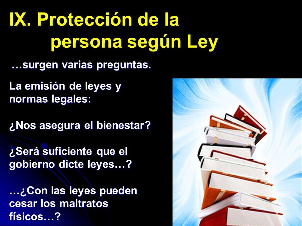 IX. Protección de la persona según Ley …surgen varias preguntas. La emisión de leyes y normas legales: ¿Nos asegura el bienestar? ¿Será suficiente que