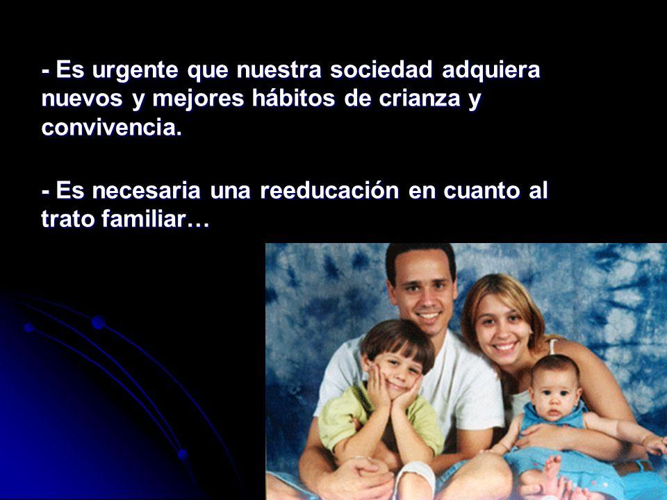 - Es urgente que nuestra sociedad adquiera nuevos y mejores hábitos de crianza y convivencia. - Es necesaria una reeducación en cuanto al trato famili