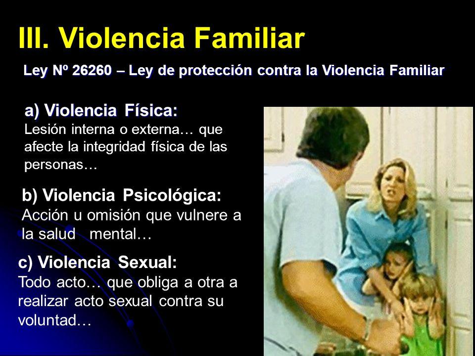 III. Violencia Familiar Ley Nº 26260 – Ley de protección contra la Violencia Familiar b) Violencia Psicológica: Acción u omisión que vulnere a la salu