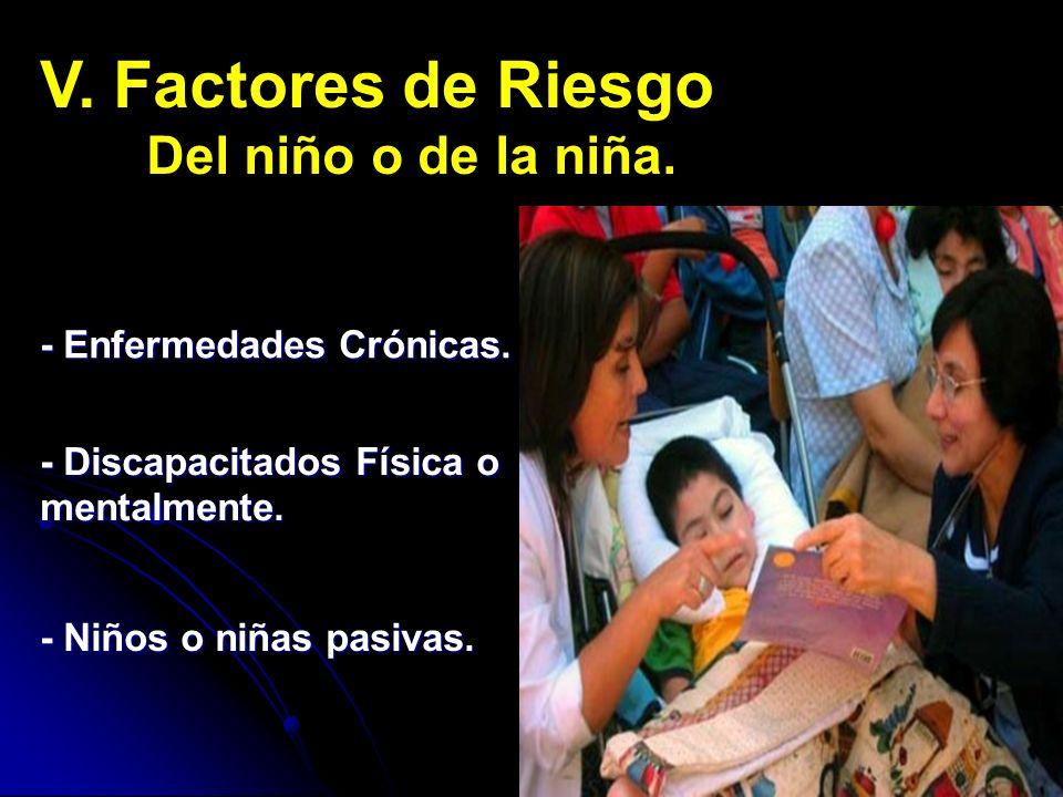 V. Factores de Riesgo Del niño o de la niña. - Enfermedades Crónicas. - Discapacitados Física o mentalmente. - Niños o niñas pasivas.